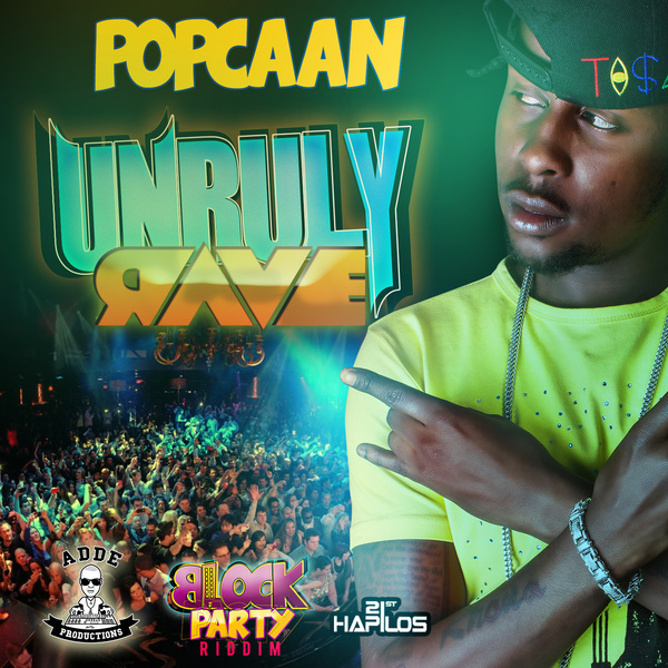 POPCAAN – UNRULY RAVE (RAW & CLEAN) – BLOCK PARTY RIDDIM – ADDE PRODS & 21ST HAPILOS