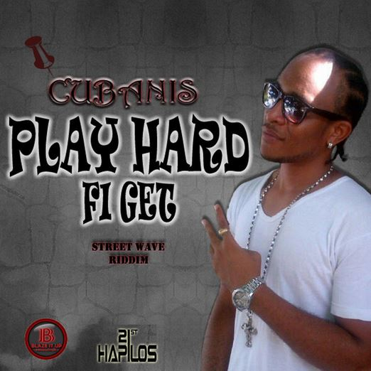 CUBANIS – PLAY HARD FI GET – BLAZE IT UP PRODUCTIONS
