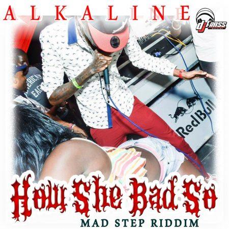 alkaline-How-she-bad-so-mad-step-riddim-dj-frass-records ALKALINE - HOW SHE BAD SOH (EXPLICIT & RADIO) - MAD STEP RIDDIM - DJ FRASS RECORDS